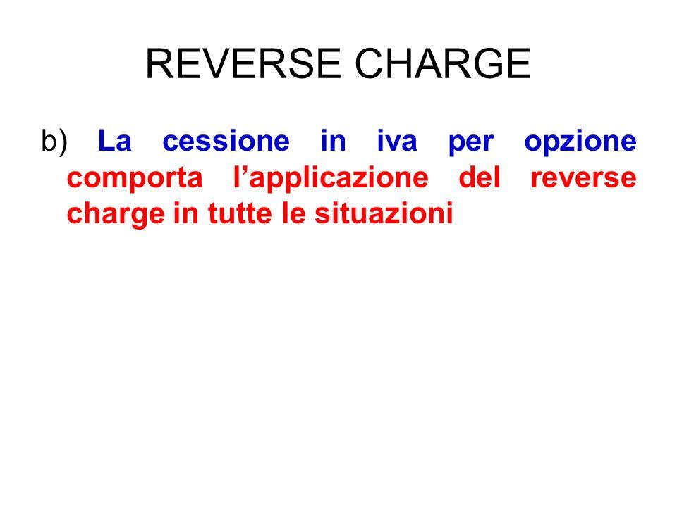 REVERSE CHARGE b) La cessione in iva per opzione comporta lapplicazione del reverse charge in tutte le situazioni