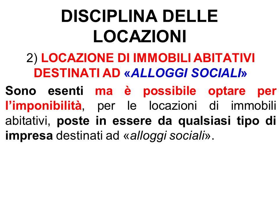 DISCIPLINA DELLE LOCAZIONI 2) LOCAZIONE DI IMMOBILI ABITATIVI DESTINATI AD «ALLOGGI SOCIALI» Sono esenti ma è possibile optare per limponibilità, per