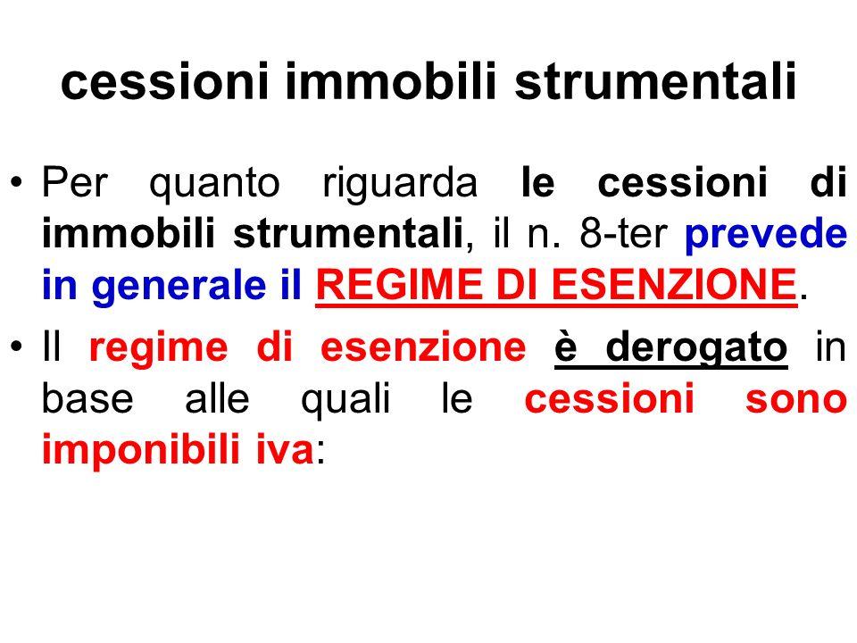 cessioni immobili strumentali Per quanto riguarda le cessioni di immobili strumentali, il n. 8-ter prevede in generale il REGIME DI ESENZIONE. Il regi
