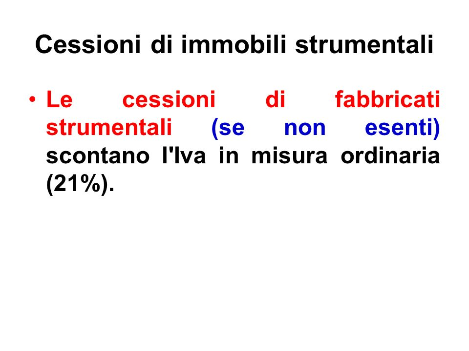 Cessioni di immobili strumentali Le cessioni di fabbricati strumentali (se non esenti) scontano l'Iva in misura ordinaria (21%).