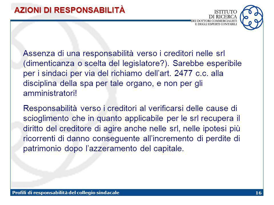 16 Profili di responsabilità del collegio sindacale Assenza di una responsabilità verso i creditori nelle srl (dimenticanza o scelta del legislatore ).