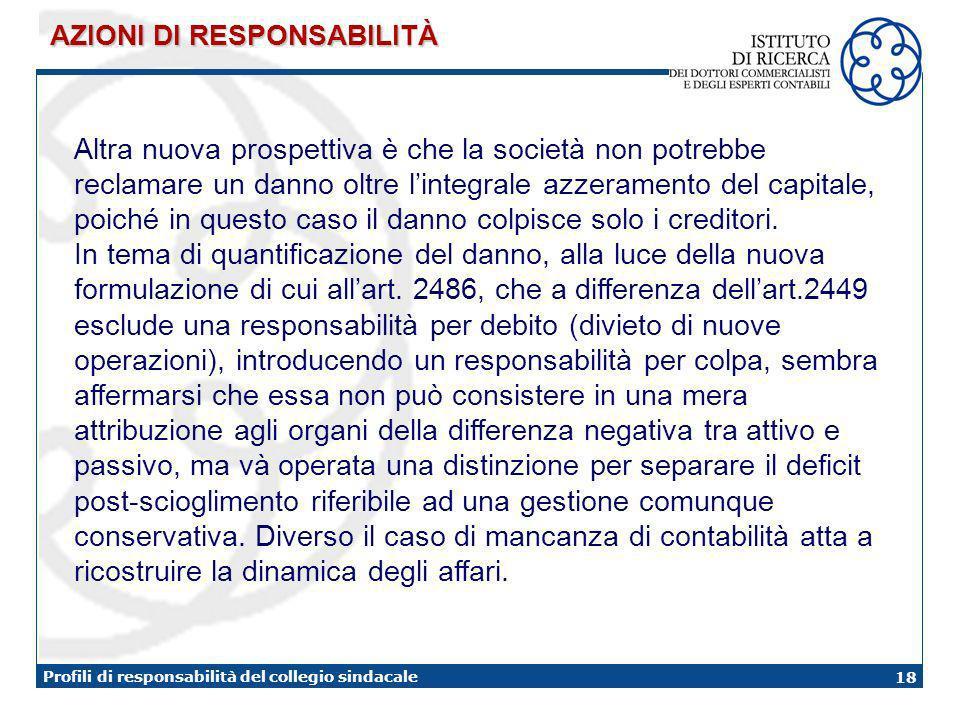 18 Profili di responsabilità del collegio sindacale Altra nuova prospettiva è che la società non potrebbe reclamare un danno oltre lintegrale azzeramento del capitale, poiché in questo caso il danno colpisce solo i creditori.