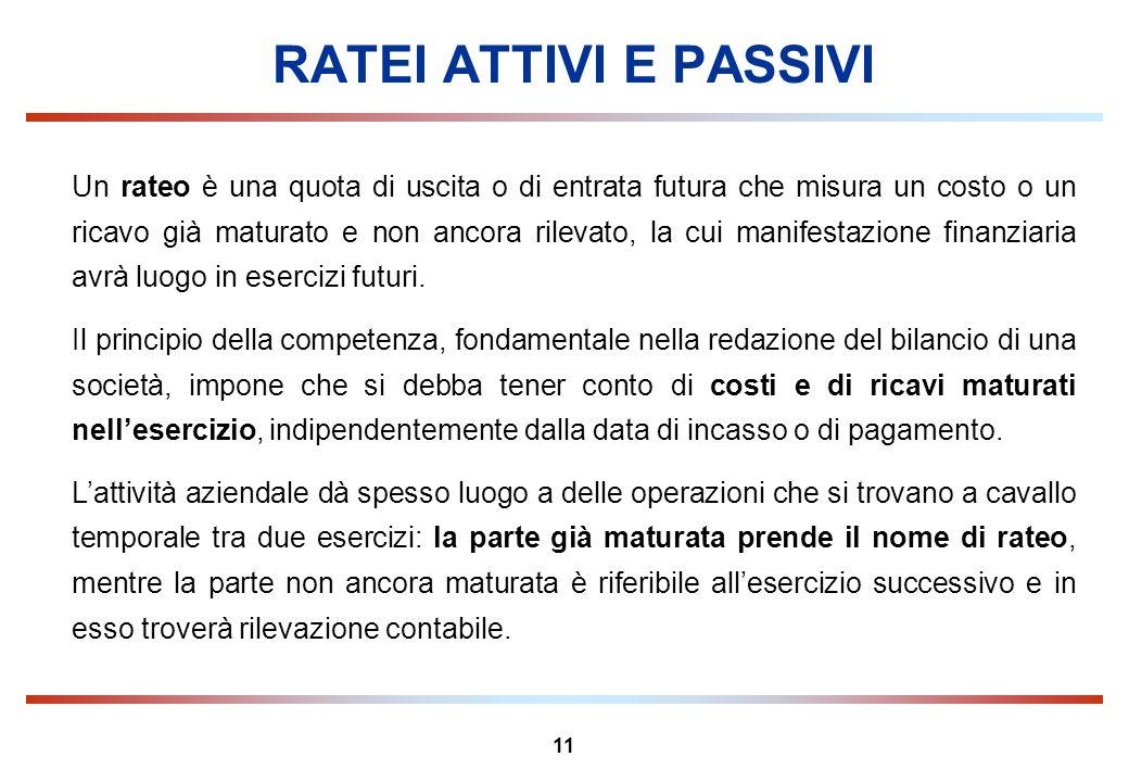 11 RATEI ATTIVI E PASSIVI Un rateo è una quota di uscita o di entrata futura che misura un costo o un ricavo già maturato e non ancora rilevato, la cu