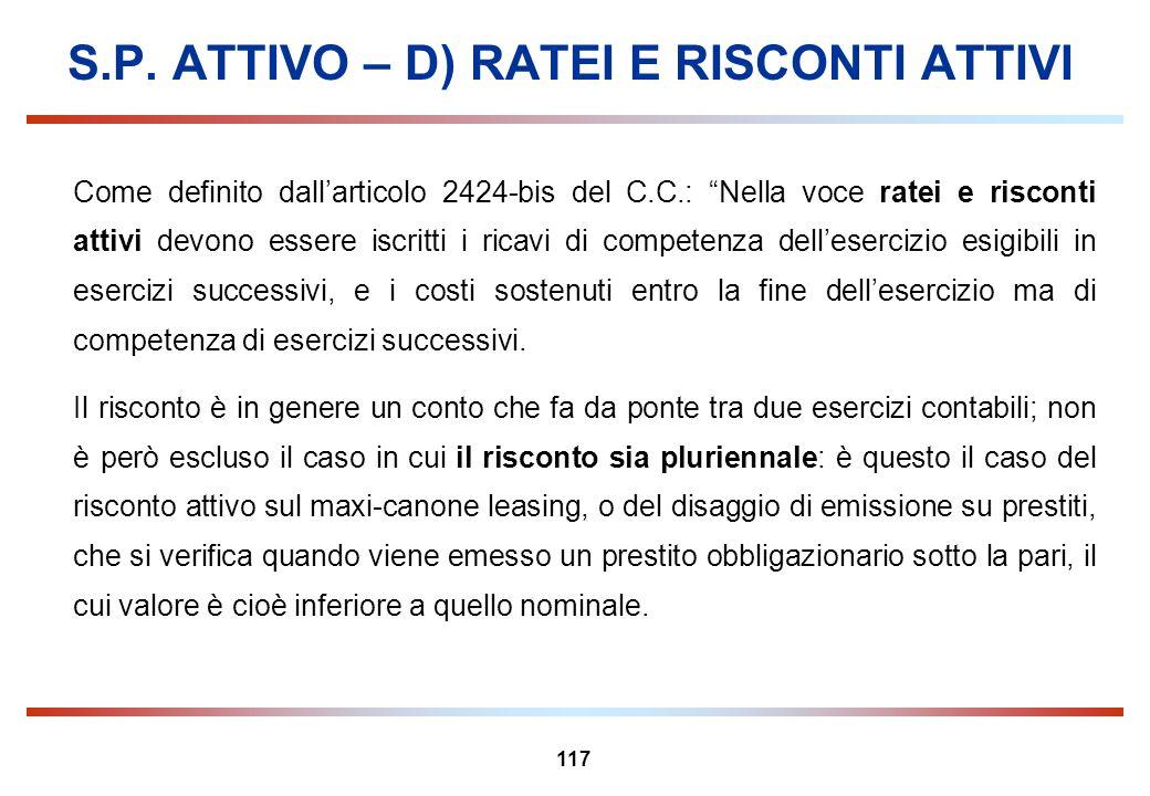 117 S.P. ATTIVO – D) RATEI E RISCONTI ATTIVI Come definito dallarticolo 2424-bis del C.C.: Nella voce ratei e risconti attivi devono essere iscritti i