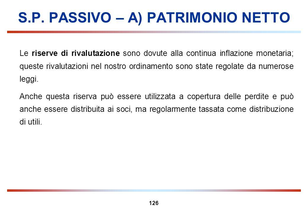 126 S.P. PASSIVO – A) PATRIMONIO NETTO Le riserve di rivalutazione sono dovute alla continua inflazione monetaria; queste rivalutazioni nel nostro ord