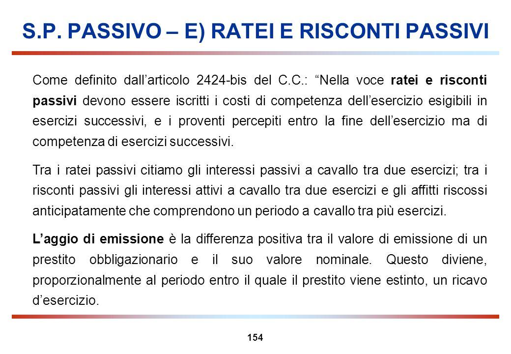 154 S.P. PASSIVO – E) RATEI E RISCONTI PASSIVI Come definito dallarticolo 2424-bis del C.C.: Nella voce ratei e risconti passivi devono essere iscritt