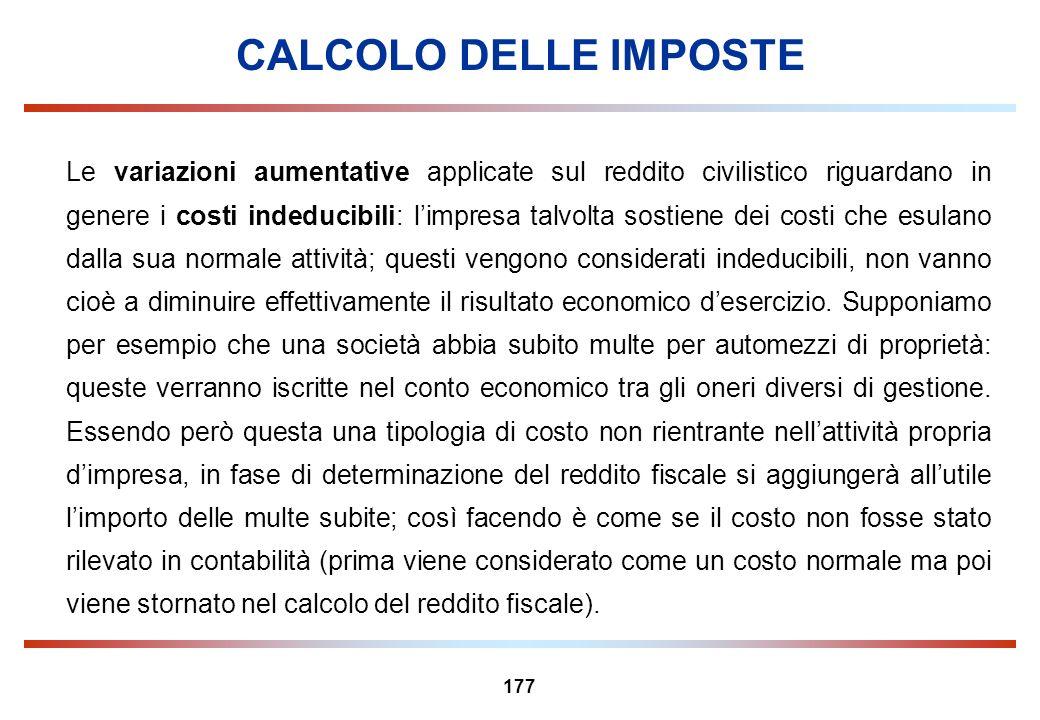 177 CALCOLO DELLE IMPOSTE Le variazioni aumentative applicate sul reddito civilistico riguardano in genere i costi indeducibili: limpresa talvolta sos