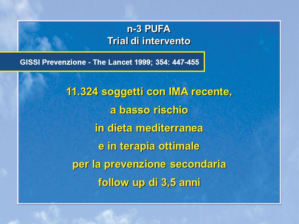11.324 soggetti con IMA recente, a basso rischio in dieta mediterranea e in terapia ottimale per la prevenzione secondaria follow up di 3,5 anni n-3 PUFA Trial di intervento n-3 PUFA Trial di intervento GISSI Prevenzione - The Lancet 1999; 354: 447-455 11.324 soggetti con IMA recente, a basso rischio in dieta mediterranea e in terapia ottimale per la prevenzione secondaria follow up di 3,5 anni