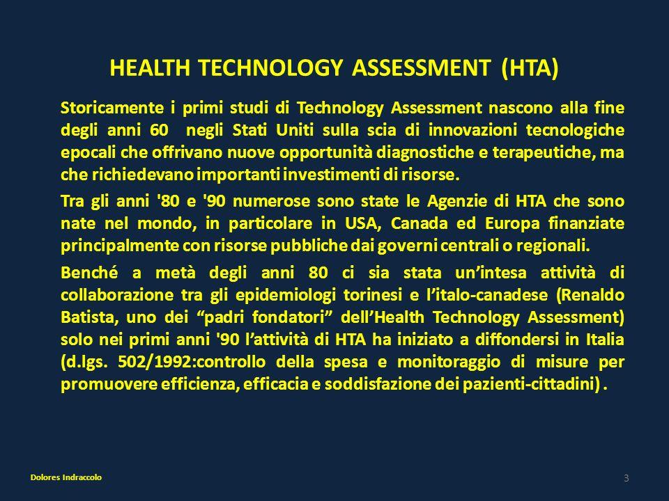 4 HEALTH TECHNOLOGY ASSESSMENT (HTA) Nel 2003 (L.Finanziaria) è stato effettuato un primo tentativo di valutazione dei dispositivi, con l istituzione della Commissione unica dei dispositivi medici, che ha lasciato il posto, nel 2005, alla Commissione Nazionale per la Valutazione delle Tecnologie Sanitarie.