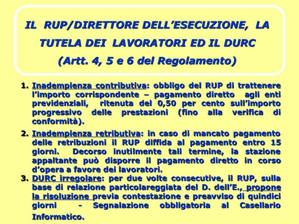IL RUP/DIRETTORE DELLESECUZIONE, LA TUTELA DEI LAVORATORI ED IL DURC (Artt. 4, 5 e 6 del Regolamento) 1.Inadempienza contributiva: obbligo del RUP di