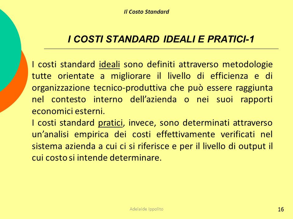 I COSTI STANDARD IDEALI E PRATICI-1 16 I costi standard ideali sono definiti attraverso metodologie tutte orientate a migliorare il livello di efficie