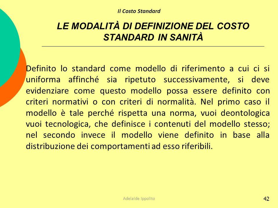 42 LE MODALITÀ DI DEFINIZIONE DEL COSTO STANDARD IN SANITÀ Definito lo standard come modello di riferimento a cui ci si uniforma affinché sia ripetuto