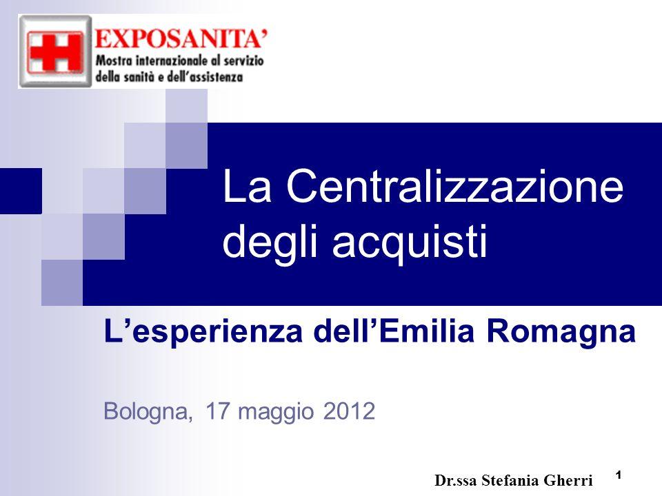 1 La Centralizzazione degli acquisti Lesperienza dellEmilia Romagna Bologna, 17 maggio 2012 Dr.ssa Stefania Gherri