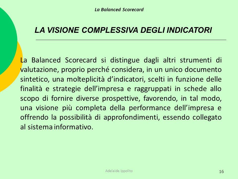 16 LA VISIONE COMPLESSIVA DEGLI INDICATORI La Balanced Scorecard si distingue dagli altri strumenti di valutazione, proprio perché considera, in un un