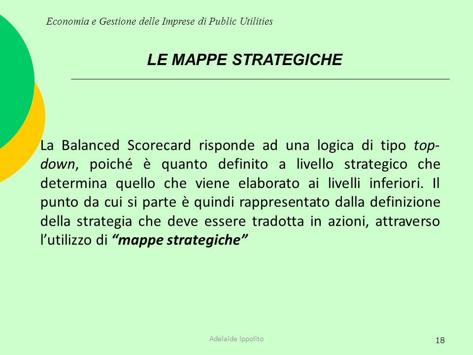 18 LE MAPPE STRATEGICHE Economia e Gestione delle Imprese di Public Utilities La Balanced Scorecard risponde ad una logica di tipo top- down, poiché è
