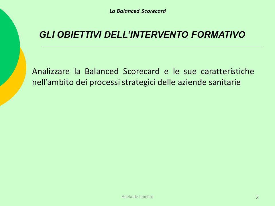 2 GLI OBIETTIVI DELLINTERVENTO FORMATIVO La Balanced Scorecard Adelaide Ippolito Analizzare la Balanced Scorecard e le sue caratteristiche nellambito