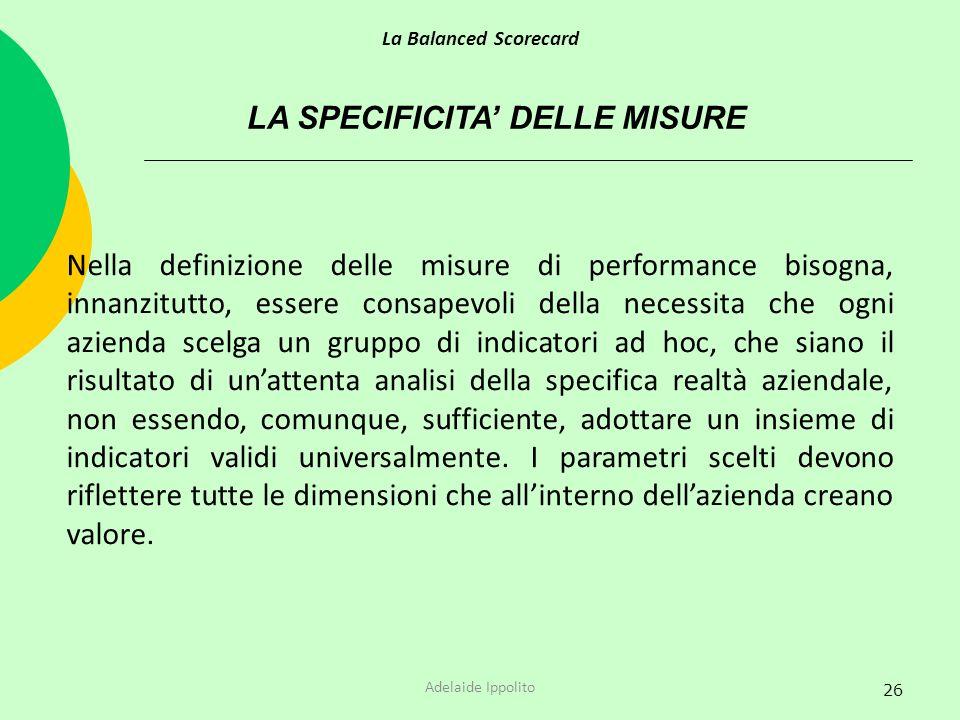 26 LA SPECIFICITA DELLE MISURE Nella definizione delle misure di performance bisogna, innanzitutto, essere consapevoli della necessita che ogni aziend