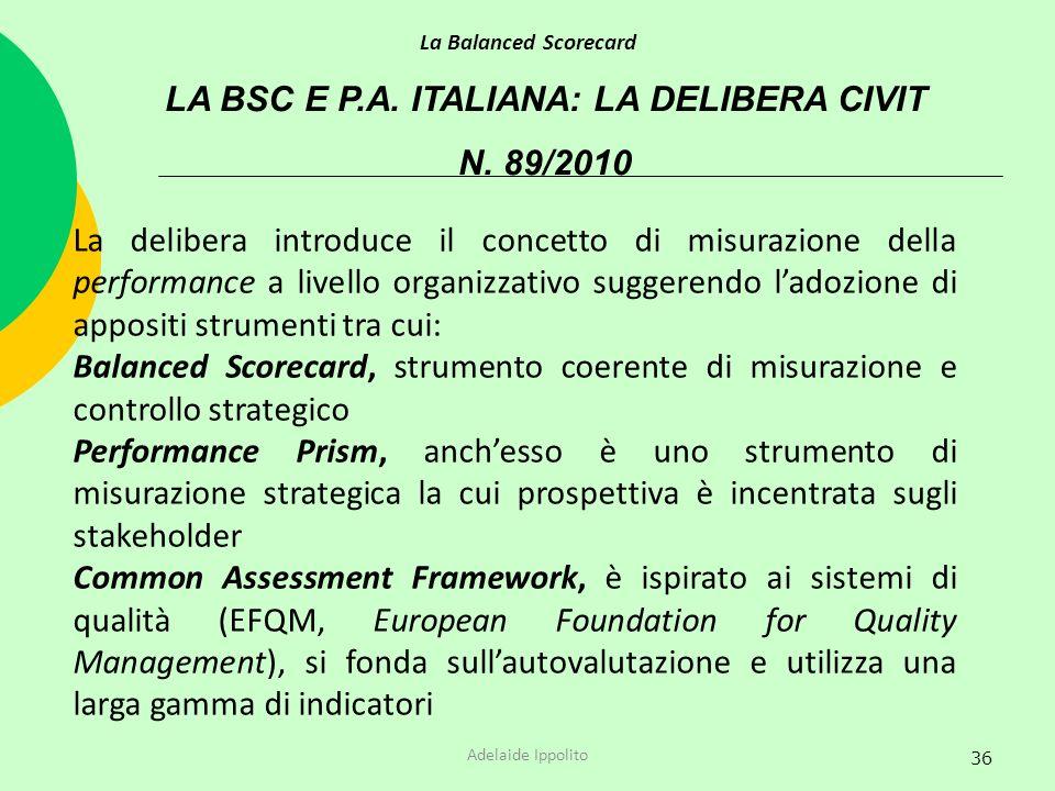 36 LA BSC E P.A. ITALIANA: LA DELIBERA CIVIT N. 89/2010 La Balanced Scorecard Adelaide Ippolito La delibera introduce il concetto di misurazione della