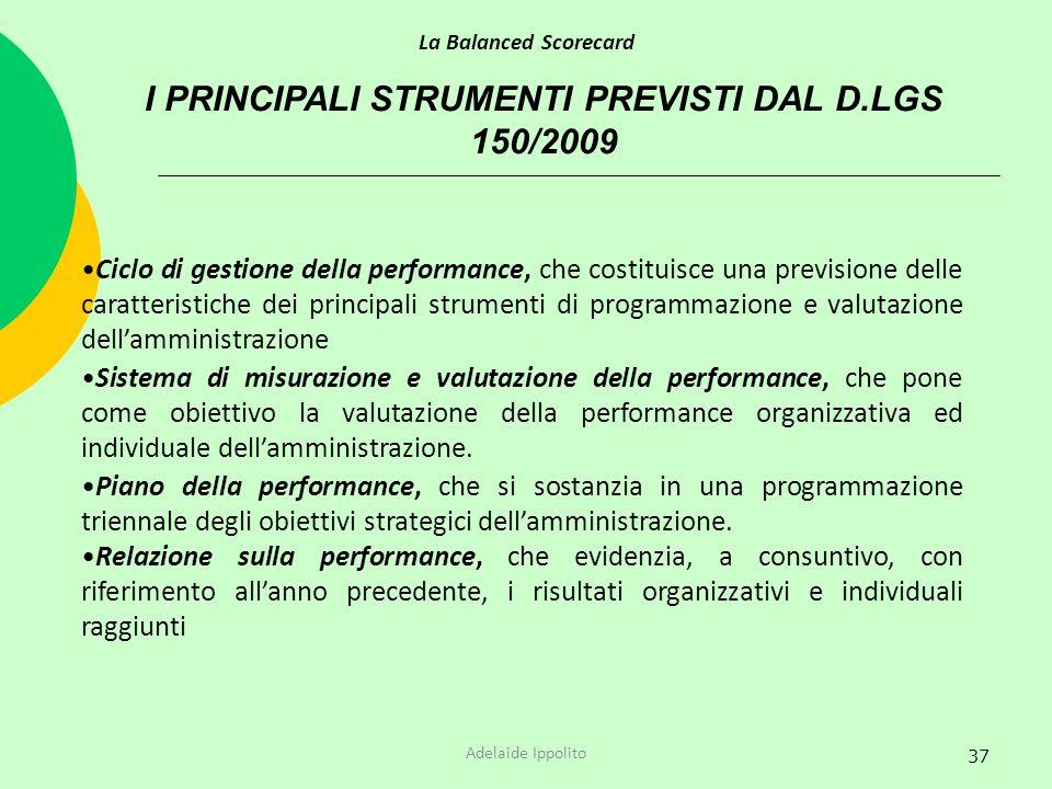37 I PRINCIPALI STRUMENTI PREVISTI DAL D.LGS 150/2009 La Balanced Scorecard Adelaide Ippolito Ciclo di gestione della performance, che costituisce una