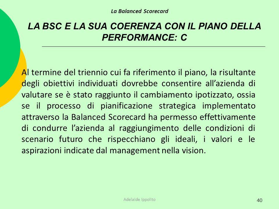 40 LA BSC E LA SUA COERENZA CON IL PIANO DELLA PERFORMANCE: C La Balanced Scorecard Adelaide Ippolito Al termine del triennio cui fa riferimento il pi