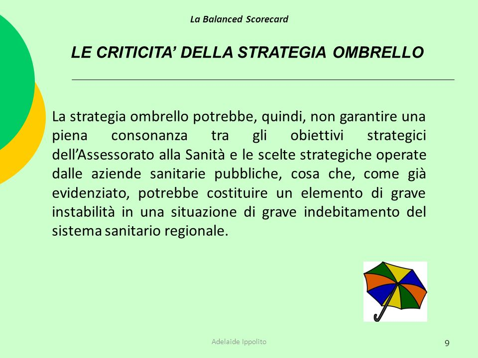 9 LE CRITICITA DELLA STRATEGIA OMBRELLO La Balanced Scorecard Adelaide Ippolito La strategia ombrello potrebbe, quindi, non garantire una piena conson