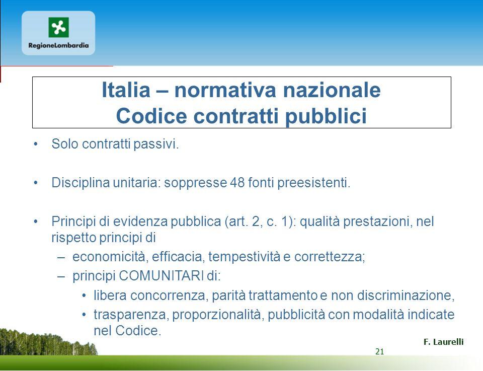 21 F. Laurelli 21 Italia – normativa nazionale Codice contratti pubblici Solo contratti passivi. Disciplina unitaria: soppresse 48 fonti preesistenti.