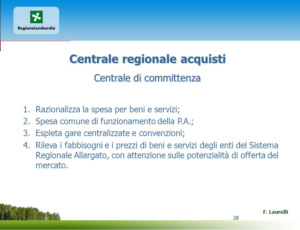 28 F. Laurelli 28 Centrale regionale acquisti Centrale di committenza 1.Razionalizza la spesa per beni e servizi; 2.Spesa comune di funzionamento dell