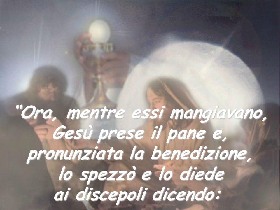 Ora, mentre essi mangiavano, Gesù prese il pane e, pronunziata la benedizione, lo spezzò e lo diede ai discepoli dicendo: