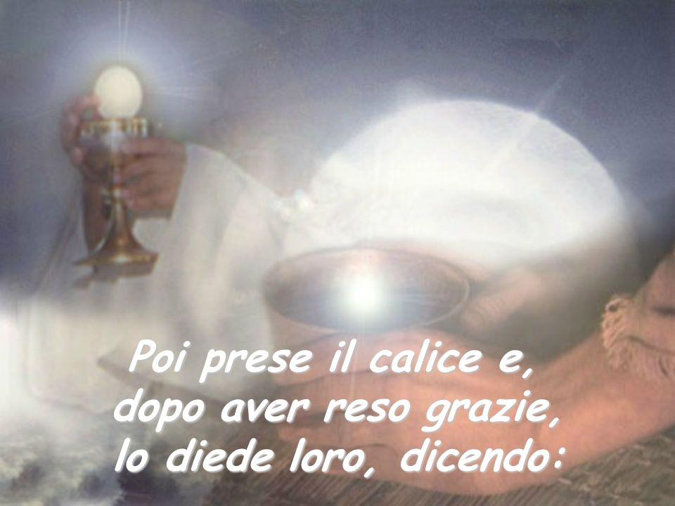 Poi prese il calice e, dopo aver reso grazie, lo diede loro, dicendo: dicendo: