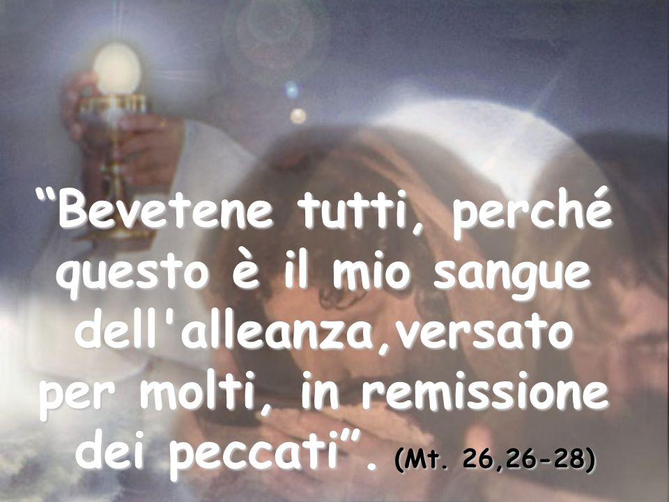 Bevetene tutti, perché questo è il mio sangue dell'alleanza,versato per molti, in remissione dei peccati. (Mt. 26,26-28)