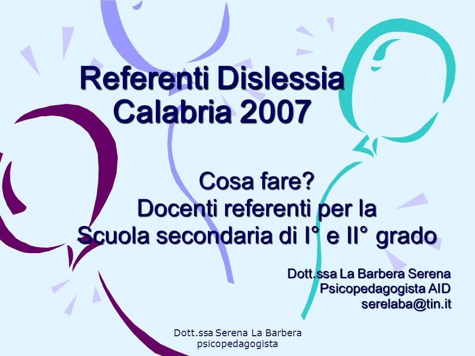 Dott.ssa Serena La Barbera psicopedagogista Referenti Dislessia Calabria 2007 Cosa fare? Docenti referenti per la Scuola secondaria di I° e II° grado