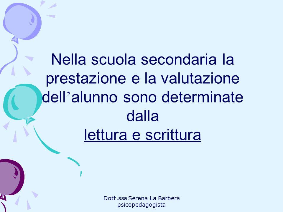 Dott.ssa Serena La Barbera psicopedagogista Nella scuola secondaria la prestazione e la valutazione dell alunno sono determinate dalla lettura e scrit