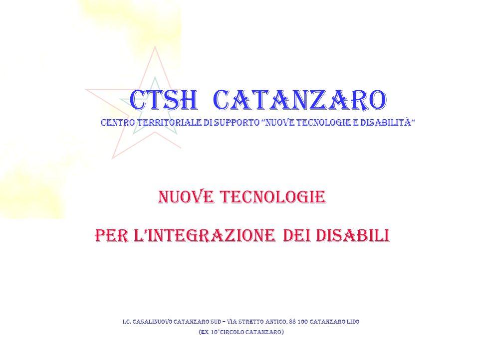 CTSH CATANZARO CENTRO TERRITORIALE DI SUPPORTO NUOVE TECNOLOGIE E DISABILITà NUOVE TECNOLOGIE PER LINTEGRAZIONE DEI DISABILI I.C.