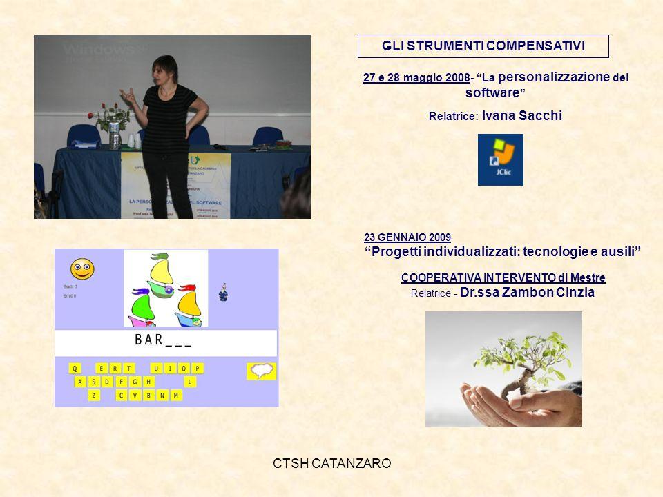 CTSH CATANZARO 27 e 28 maggio 2008- La personalizzazione del software Relatrice: Ivana Sacchi GLI STRUMENTI COMPENSATIVI 23 GENNAIO 2009 Progetti individualizzati: tecnologie e ausili COOPERATIVA INTERVENTO di Mestre Relatrice - Dr.ssa Zambon Cinzia