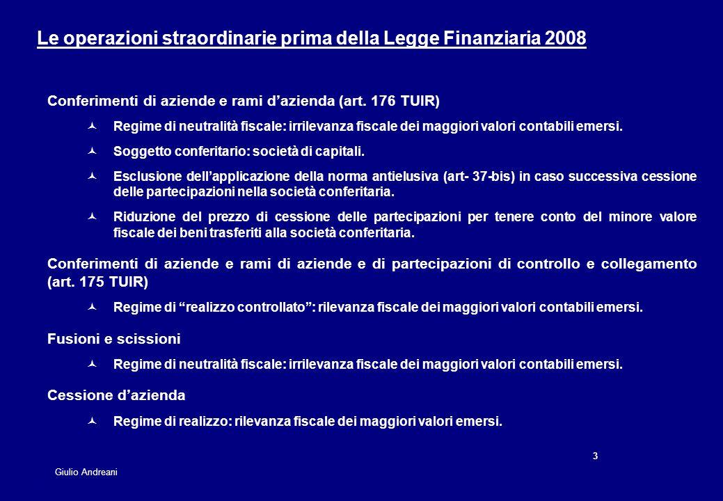 14 Giulio Andreani Confronto con il vecchio regime di imposizione sostitutiva D.Lgs 358/1997 Aliquota IRES + IRAP 36% + 4,25% = 40,25% 27,5% + 3,9% = 31,4% Imposta sostitutiva 19% (27% fino al 2000) 12% - 14% - 16% Differenza tra aliquote ordinarie e imposta sostitutiva 21,25%19,4% - 17,4% - 15,4% Finanziaria 2008