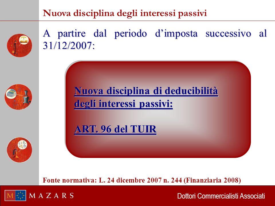 Dottori Commercialisti Associati Nuova disciplina degli interessi passivi A partire dal periodo dimposta successivo al 31/12/2007: Nuova disciplina di deducibilità degli interessi passivi: ART.
