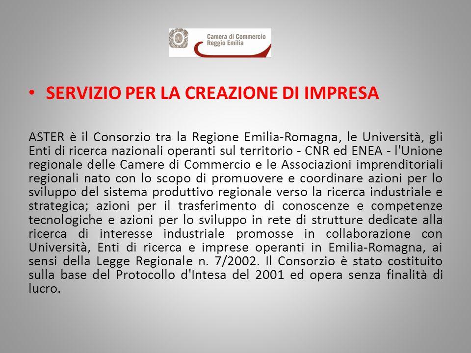 SERVIZIO PER LA CREAZIONE DI IMPRESA ASTER è il Consorzio tra la Regione Emilia-Romagna, le Università, gli Enti di ricerca nazionali operanti sul territorio - CNR ed ENEA - l Unione regionale delle Camere di Commercio e le Associazioni imprenditoriali regionali nato con lo scopo di promuovere e coordinare azioni per lo sviluppo del sistema produttivo regionale verso la ricerca industriale e strategica; azioni per il trasferimento di conoscenze e competenze tecnologiche e azioni per lo sviluppo in rete di strutture dedicate alla ricerca di interesse industriale promosse in collaborazione con Università, Enti di ricerca e imprese operanti in Emilia-Romagna, ai sensi della Legge Regionale n.