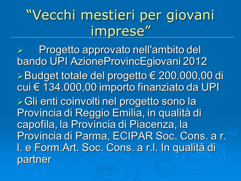 Vecchi mestieri per giovani imprese Progetto approvato nell ambito del bando UPI AzioneProvincEgiovani 2012 Progetto approvato nell ambito del bando UPI AzioneProvincEgiovani 2012 Budget totale del progetto 200.000,00 di cui 134.000,00 importo finanziato da UPI Budget totale del progetto 200.000,00 di cui 134.000,00 importo finanziato da UPI Gli enti coinvolti nel progetto sono la Provincia di Reggio Emilia, in qualità di capofila, la Provincia di Piacenza, la Provincia di Parma, ECIPAR Soc.
