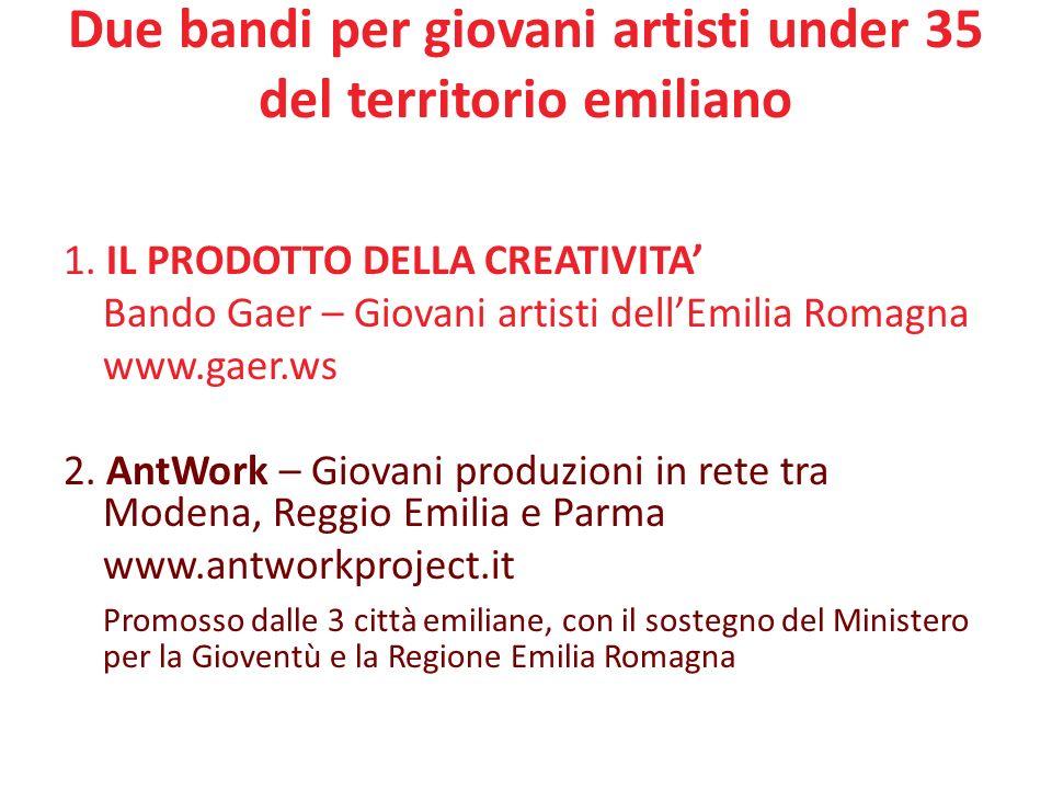 Due bandi per giovani artisti under 35 del territorio emiliano 1. IL PRODOTTO DELLA CREATIVITA Bando Gaer – Giovani artisti dellEmilia Romagna www.gae