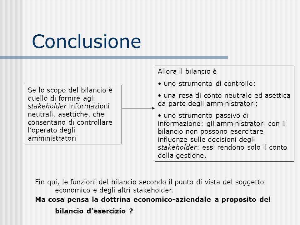 Conclusione Se lo scopo del bilancio è quello di fornire agli stakeholder informazioni neutrali, asettiche, che consentano di controllare loperato degli amministratori Allora il bilancio è uno strumento di controllo; una resa di conto neutrale ed asettica da parte degli amministratori; uno strumento passivo di informazione: gli amministratori con il bilancio non possono esercitare influenze sulle decisioni degli stakeholder: essi rendono solo il conto della gestione.