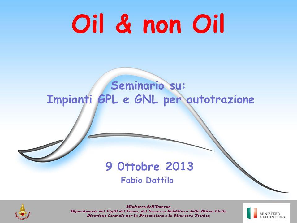 Oil & non Oil Seminario su: Impianti GPL e GNL per autotrazione Ministero dellInterno Dipartimento dei Vigili del Fuoco, del Soccorso Pubblico e della