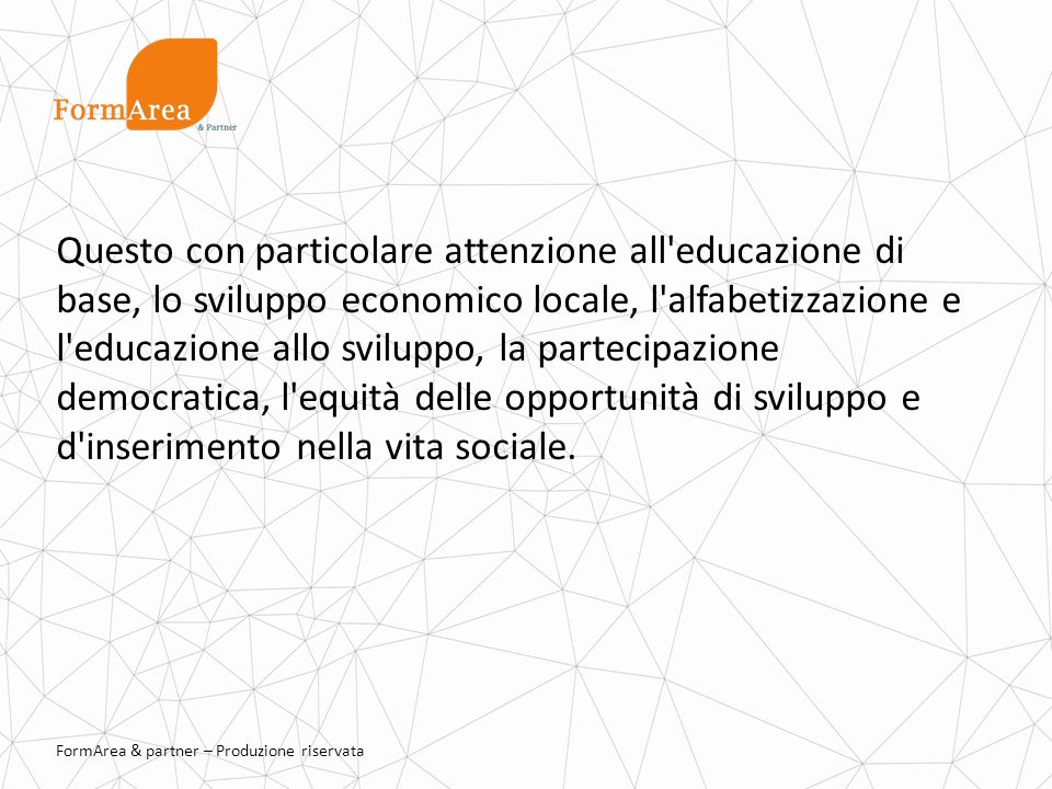 FormArea & partner – Produzione riservata Questo con particolare attenzione all educazione di base, lo sviluppo economico locale, l alfabetizzazione e l educazione allo sviluppo, la partecipazione democratica, l equità delle opportunità di sviluppo e d inserimento nella vita sociale.