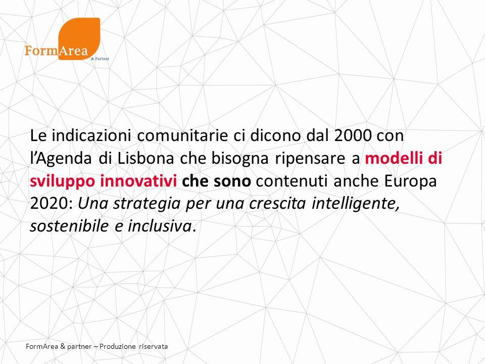 FormArea & partner – Produzione riservata Le indicazioni comunitarie ci dicono dal 2000 con lAgenda di Lisbona che bisogna ripensare a modelli di sviluppo innovativi che sono contenuti anche Europa 2020: Una strategia per una crescita intelligente, sostenibile e inclusiva.