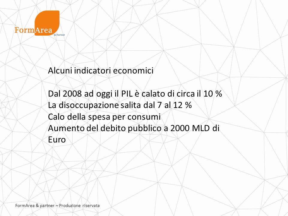 FormArea & partner – Produzione riservata Alcuni indicatori economici Dal 2008 ad oggi il PIL è calato di circa il 10 % La disoccupazione salita dal 7 al 12 % Calo della spesa per consumi Aumento del debito pubblico a 2000 MLD di Euro