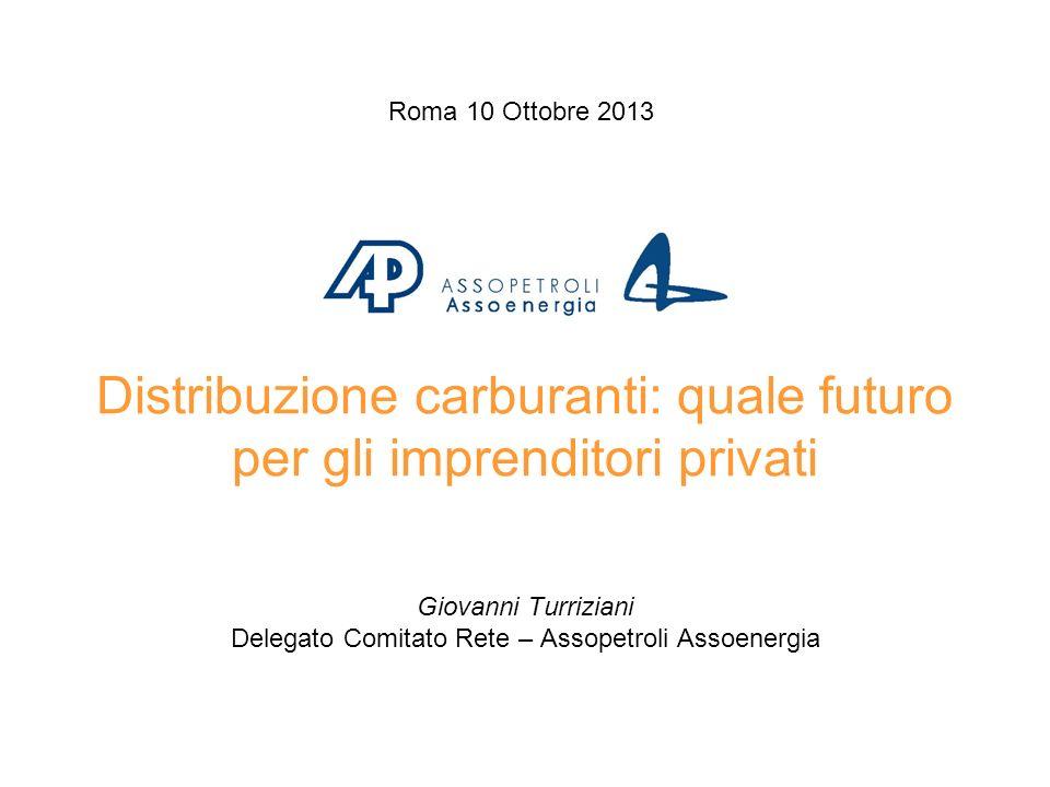 Distribuzione carburanti: quale futuro per gli imprenditori privati Roma 10 Ottobre 2013 Giovanni Turriziani Delegato Comitato Rete – Assopetroli Assoenergia