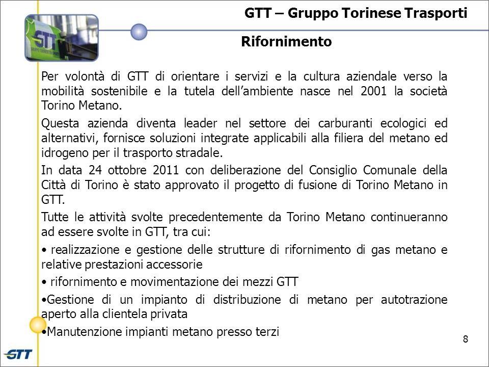 8 Rifornimento GTT – Gruppo Torinese Trasporti Per volontà di GTT di orientare i servizi e la cultura aziendale verso la mobilità sostenibile e la tutela dellambiente nasce nel 2001 la società Torino Metano.