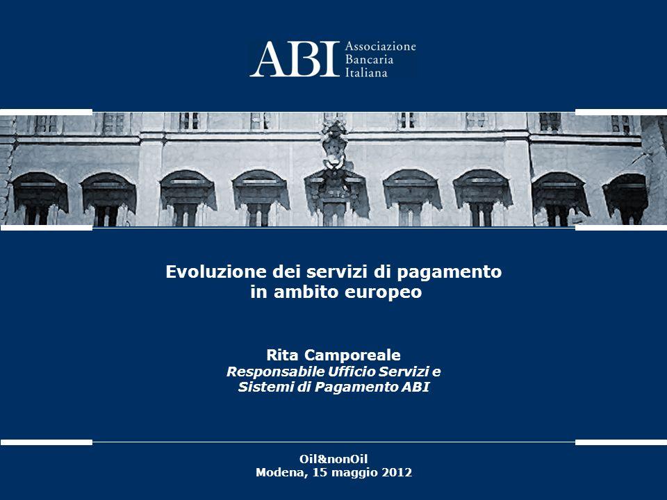 Evoluzione dei servizi di pagamento in ambito europeo Rita Camporeale Responsabile Ufficio Servizi e Sistemi di Pagamento ABI Oil&nonOil Modena, 15 ma