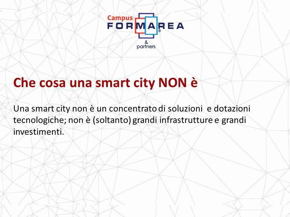 Che cosa una smart city NON è Una smart city non è un concentrato di soluzioni e dotazioni tecnologiche; non è (soltanto) grandi infrastrutture e grandi investimenti.