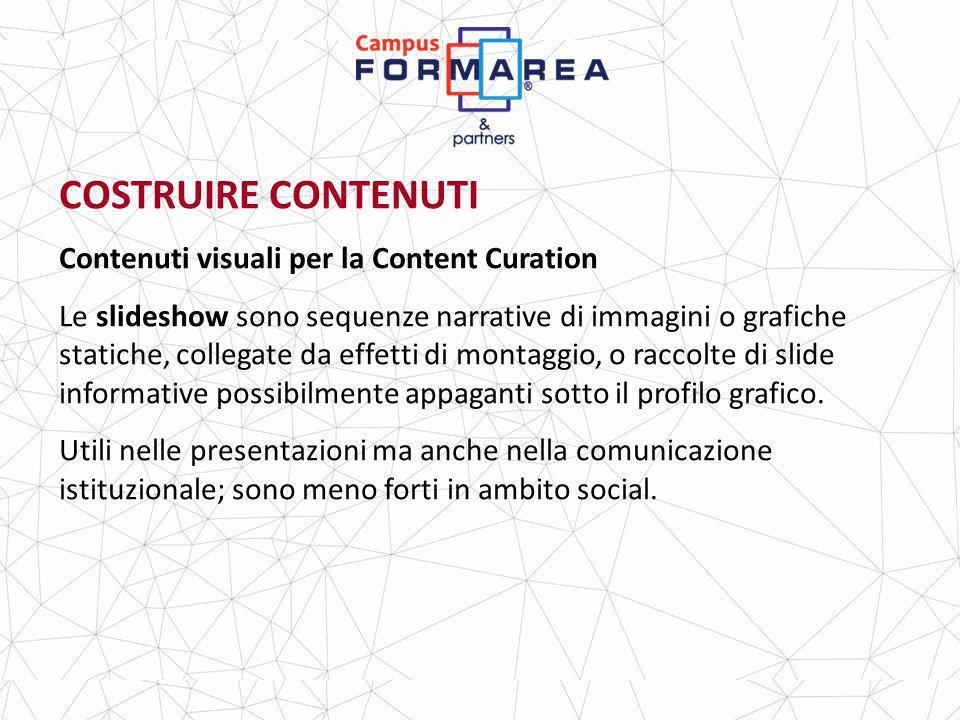 COSTRUIRE CONTENUTI Contenuti visuali per la Content Curation Le slideshow sono sequenze narrative di immagini o grafiche statiche, collegate da effetti di montaggio, o raccolte di slide informative possibilmente appaganti sotto il profilo grafico.