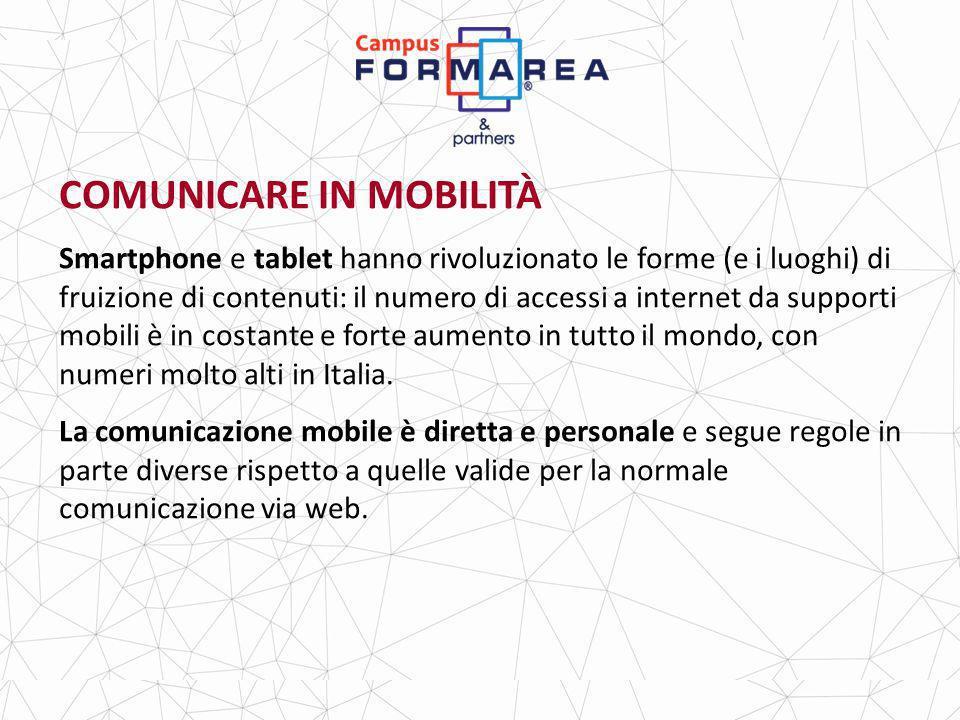COMUNICARE IN MOBILITÀ Smartphone e tablet hanno rivoluzionato le forme (e i luoghi) di fruizione di contenuti: il numero di accessi a internet da supporti mobili è in costante e forte aumento in tutto il mondo, con numeri molto alti in Italia.